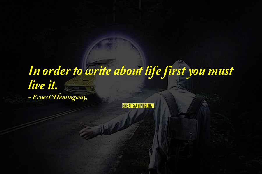 Writing About Life Sayings By Ernest Hemingway,: In order to write about life first you must live it.