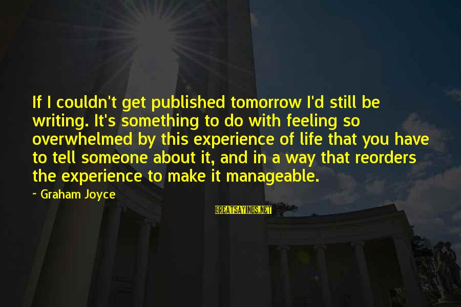 Writing About Life Sayings By Graham Joyce: If I couldn't get published tomorrow I'd still be writing. It's something to do with