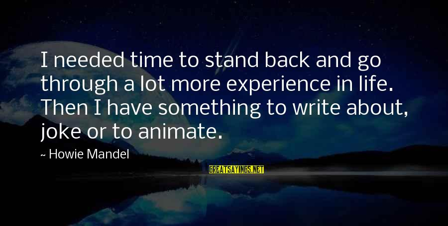 Writing About Life Sayings By Howie Mandel: I needed time to stand back and go through a lot more experience in life.