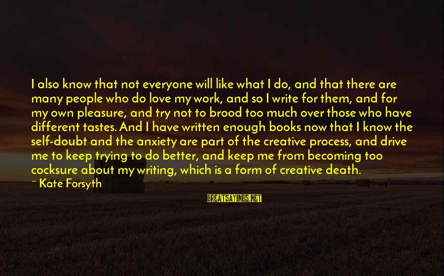 Writing About Life Sayings By Kate Forsyth: I also know that not everyone will like what I do, and that there are