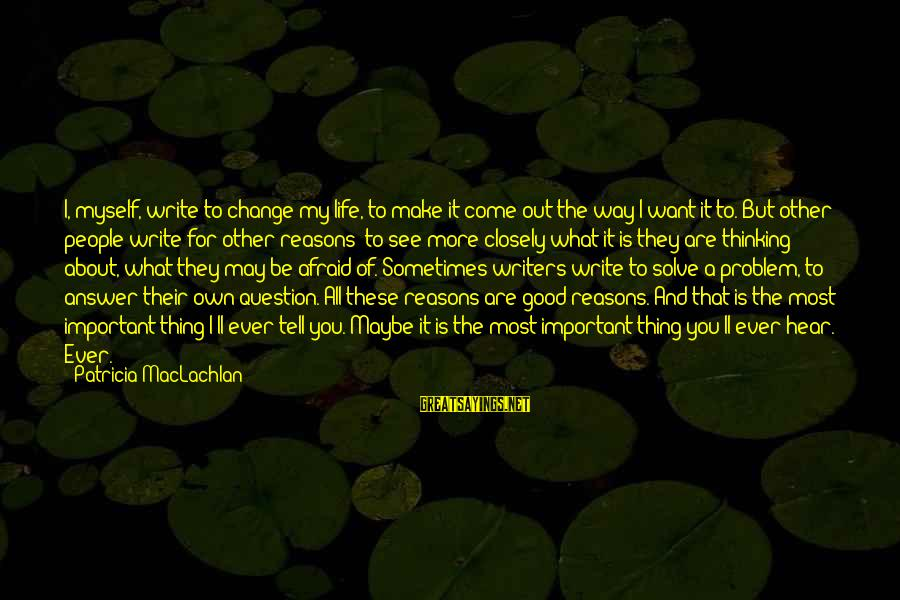 Writing About Life Sayings By Patricia MacLachlan: I, myself, write to change my life, to make it come out the way I