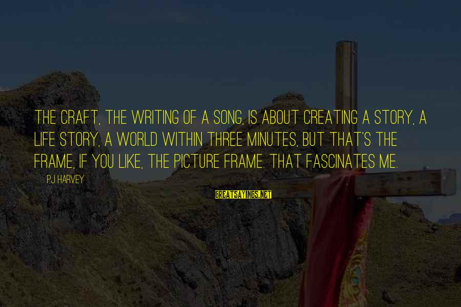 Writing About Life Sayings By PJ Harvey: The craft, the writing of a song, is about creating a story, a life story,