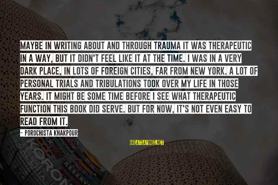Writing About Life Sayings By Porochista Khakpour: Maybe in writing about and through trauma it was therapeutic in a way, but it