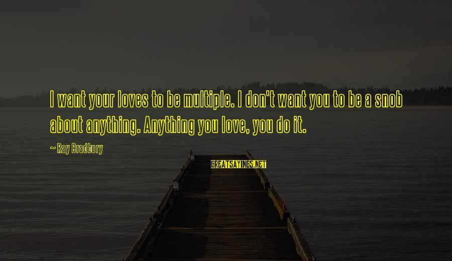 Writing About Life Sayings By Ray Bradbury: I want your loves to be multiple. I don't want you to be a snob