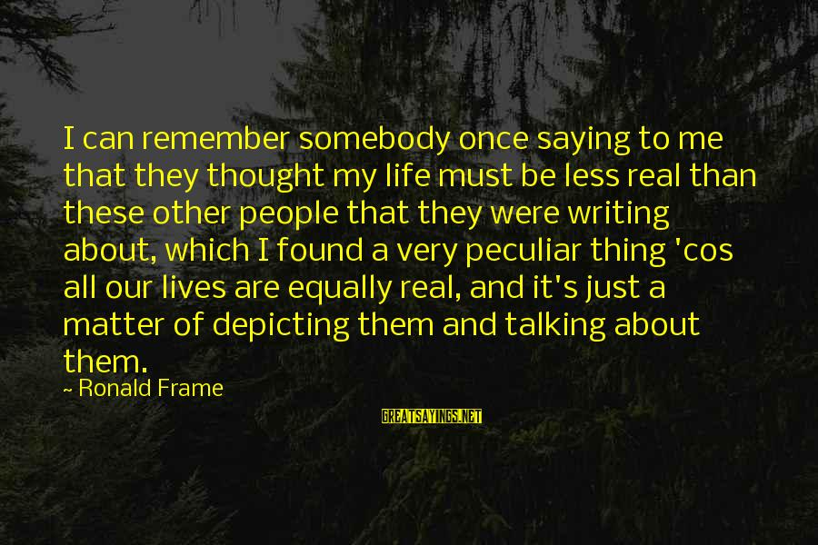 Writing About Life Sayings By Ronald Frame: I can remember somebody once saying to me that they thought my life must be