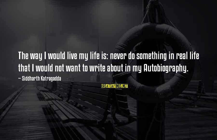 Writing About Life Sayings By Siddharth Katragadda: The way I would live my life is: never do something in real life that