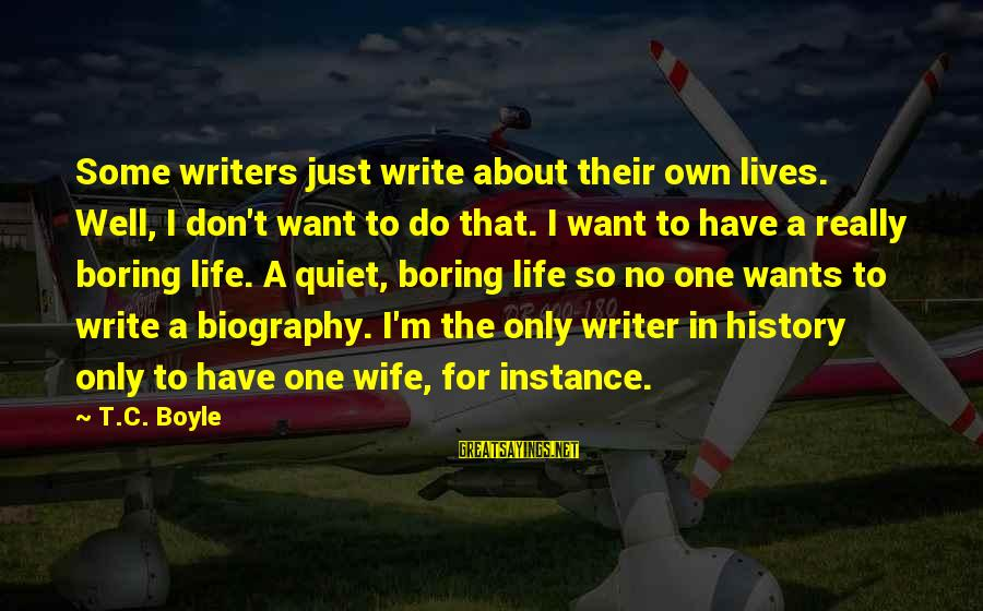 Writing About Life Sayings By T.C. Boyle: Some writers just write about their own lives. Well, I don't want to do that.