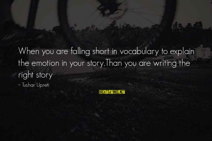 Writing About Life Sayings By Tushar Upreti: When you are falling short in vocabulary to explain the emotion in your story.Than you