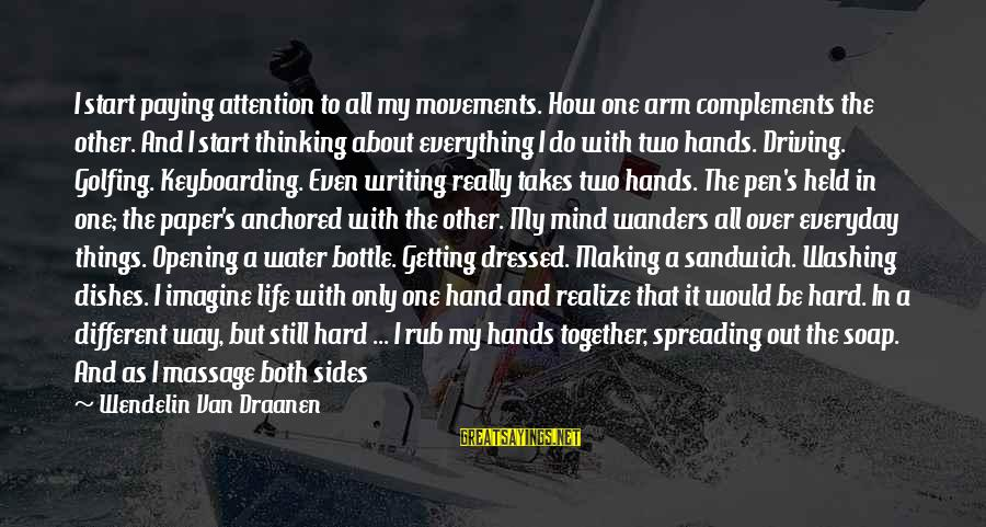 Writing About Life Sayings By Wendelin Van Draanen: I start paying attention to all my movements. How one arm complements the other. And
