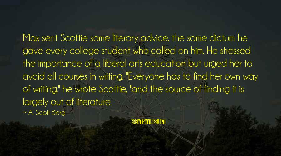 Writing Advice Sayings By A. Scott Berg: Max sent Scottie some literary advice, the same dictum he gave every college student who
