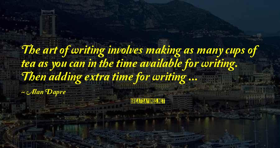 Writing Advice Sayings By Alan Dapre: The art of writing involves making as many cups of tea as you can in