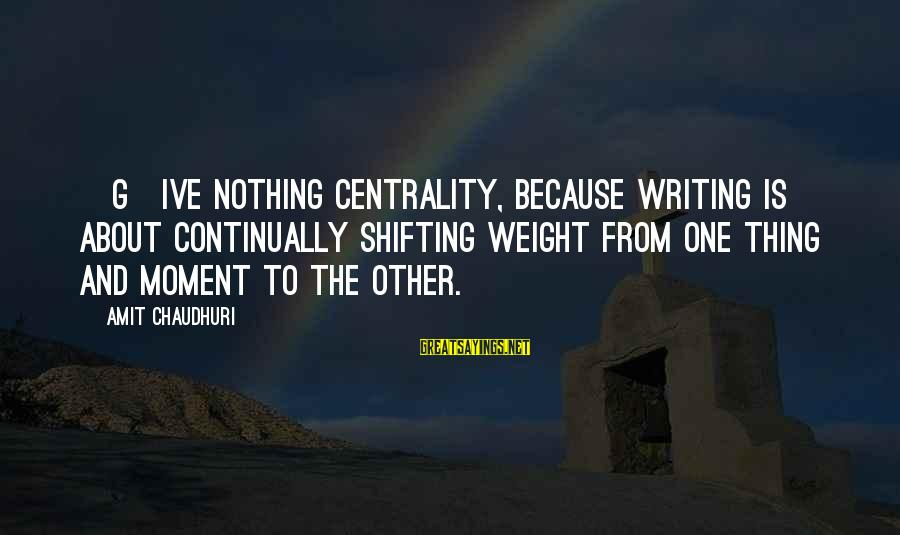 Writing Advice Sayings By Amit Chaudhuri: [G]ive nothing centrality, because writing is about continually shifting weight from one thing and moment