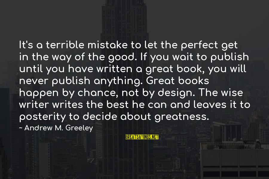 Writing Advice Sayings By Andrew M. Greeley: It's a terrible mistake to let the perfect get in the way of the good.