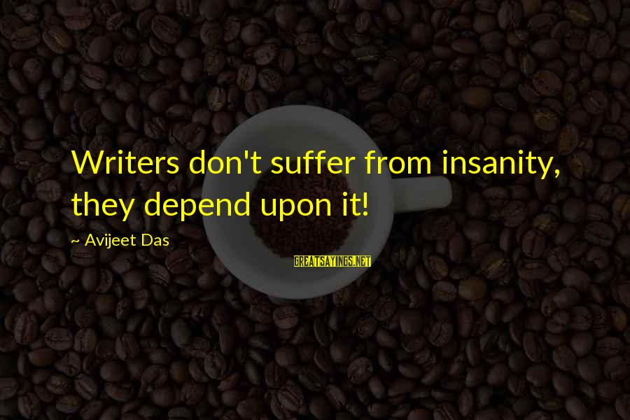 Writing Advice Sayings By Avijeet Das: Writers don't suffer from insanity, they depend upon it!