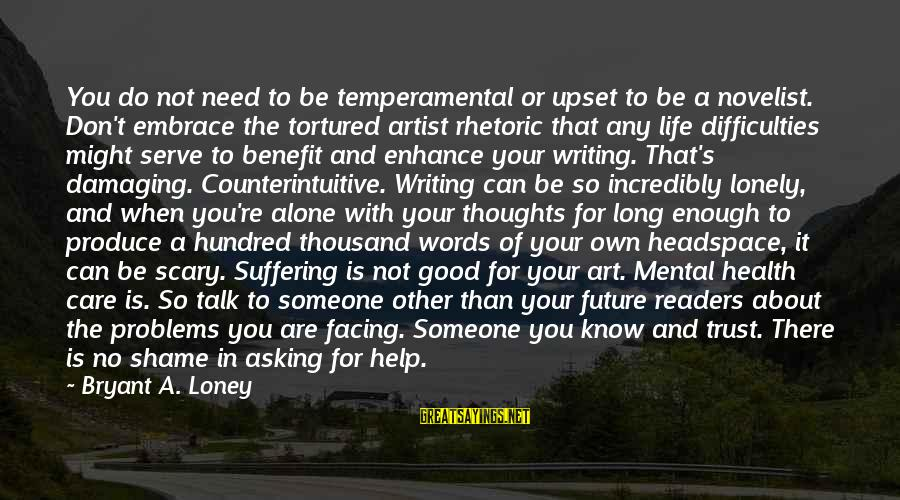 Writing Advice Sayings By Bryant A. Loney: You do not need to be temperamental or upset to be a novelist. Don't embrace