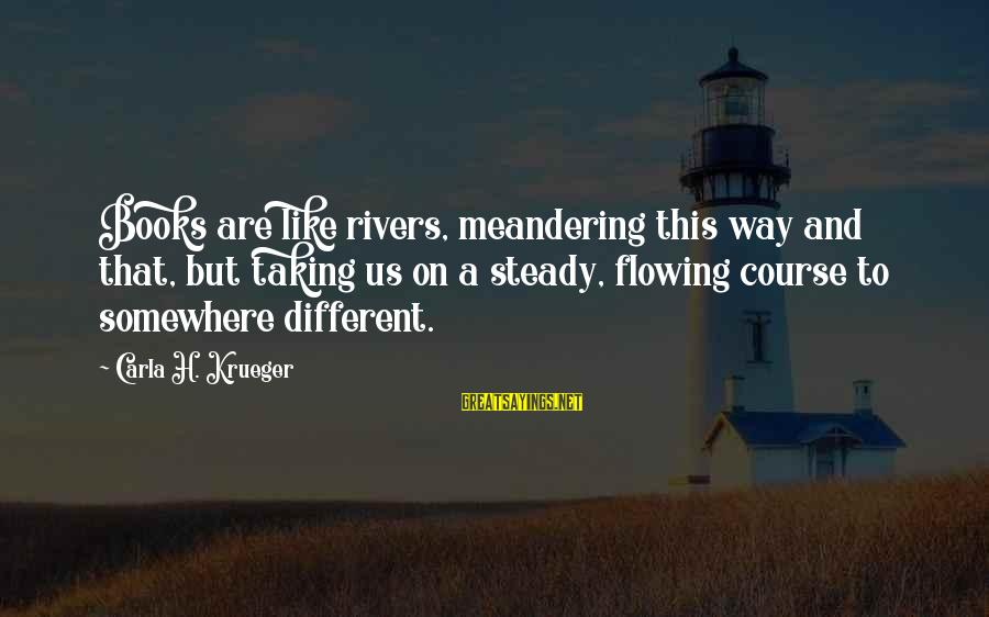 Writing Advice Sayings By Carla H. Krueger: Books are like rivers, meandering this way and that, but taking us on a steady,