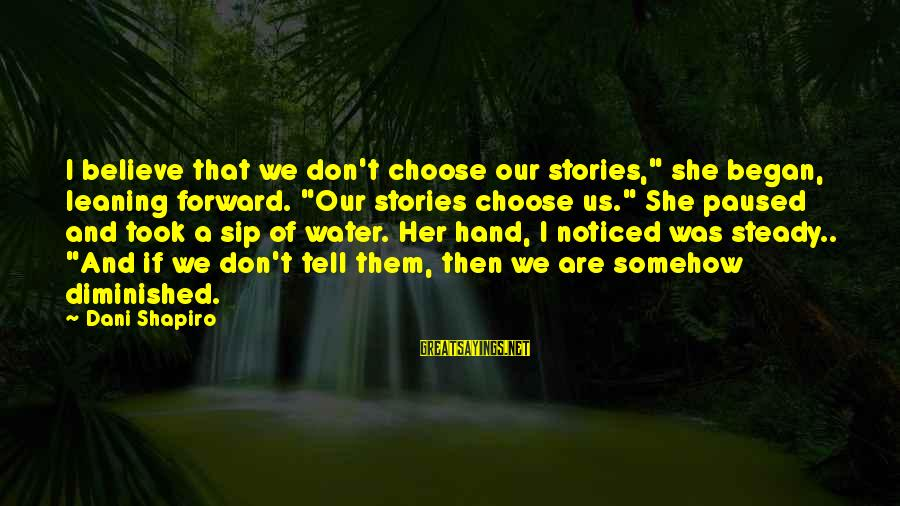 """Writing Advice Sayings By Dani Shapiro: I believe that we don't choose our stories,"""" she began, leaning forward. """"Our stories choose"""