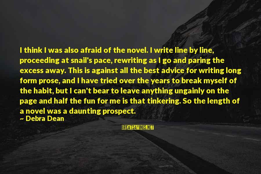Writing Advice Sayings By Debra Dean: I think I was also afraid of the novel. I write line by line, proceeding