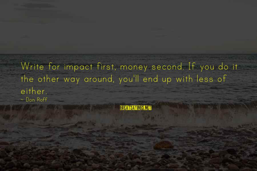 Writing Advice Sayings By Don Roff: Write for impact first, money second. If you do it the other way around, you'll