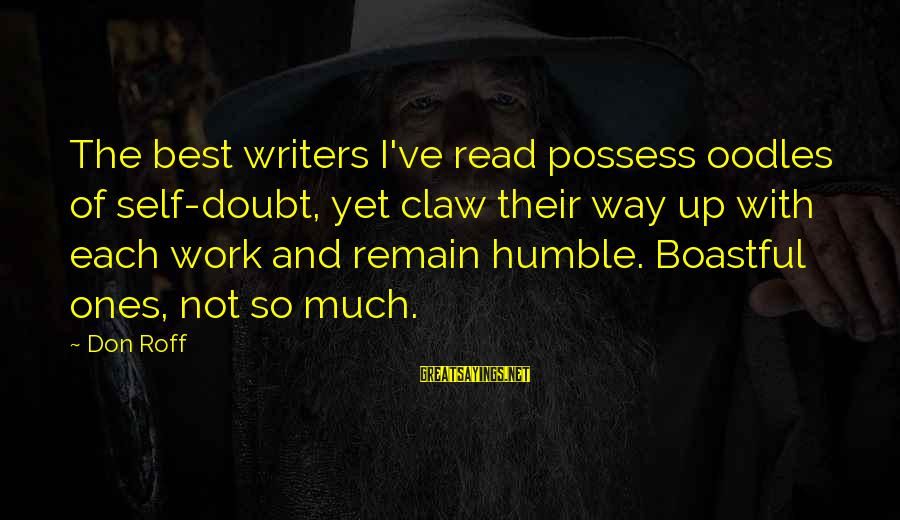Writing Advice Sayings By Don Roff: The best writers I've read possess oodles of self-doubt, yet claw their way up with