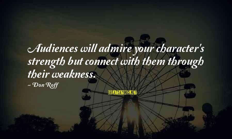 Writing Advice Sayings By Don Roff: Audiences will admire your character's strength but connect with them through their weakness.