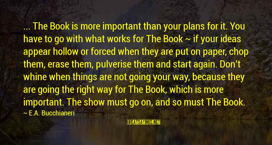 Writing Advice Sayings By E.A. Bucchianeri: ... The Book is more important than your plans for it. You have to go
