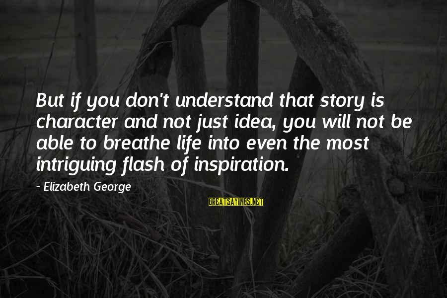 Writing Advice Sayings By Elizabeth George: But if you don't understand that story is character and not just idea, you will