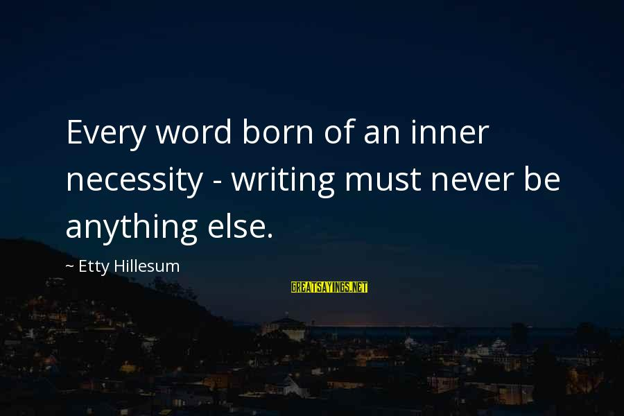Writing Advice Sayings By Etty Hillesum: Every word born of an inner necessity - writing must never be anything else.