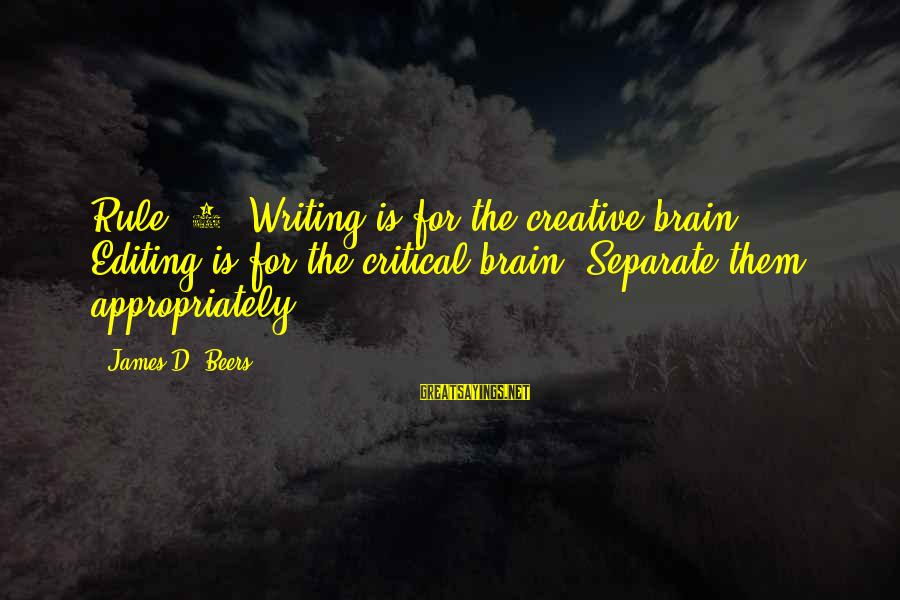Writing Advice Sayings By James D. Beers: Rule #1: Writing is for the creative brain. Editing is for the critical brain. Separate