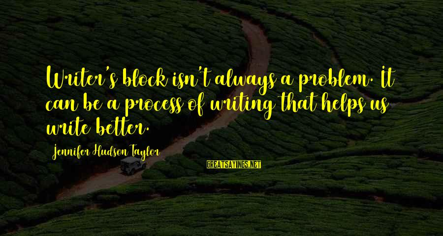 Writing Advice Sayings By Jennifer Hudson Taylor: Writer's block isn't always a problem. It can be a process of writing that helps