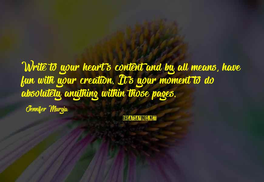 Writing Advice Sayings By Jennifer Murgia: Write to your heart's content and by all means, have fun with your creation. It's