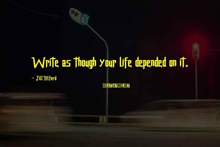 Writing Advice Sayings By Jill Telford: Write as though your life depended on it.
