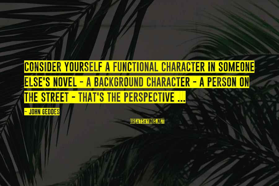 Writing Advice Sayings By John Geddes: Consider yourself a functional character in someone else's novel - a background character - a