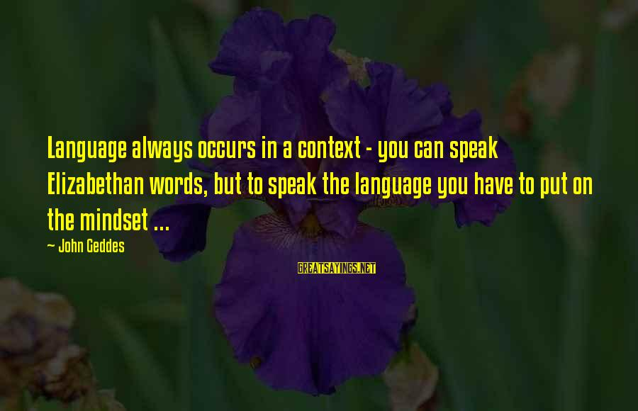 Writing Advice Sayings By John Geddes: Language always occurs in a context - you can speak Elizabethan words, but to speak