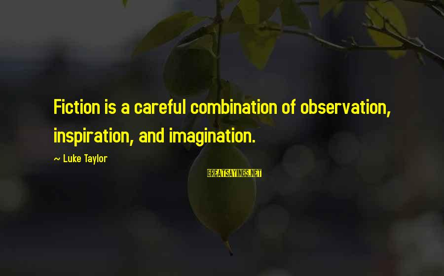 Writing Advice Sayings By Luke Taylor: Fiction is a careful combination of observation, inspiration, and imagination.