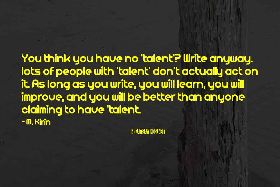 Writing Advice Sayings By M. Kirin: You think you have no 'talent'? Write anyway. lots of people with 'talent' don't actually