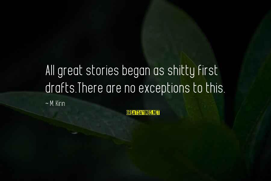Writing Advice Sayings By M. Kirin: All great stories began as shitty first drafts.There are no exceptions to this.