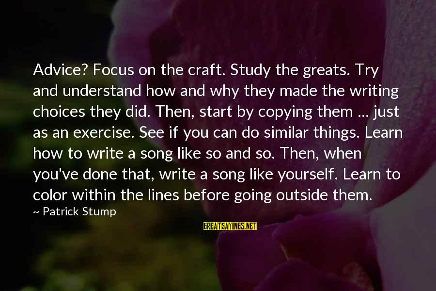 Writing Advice Sayings By Patrick Stump: Advice? Focus on the craft. Study the greats. Try and understand how and why they