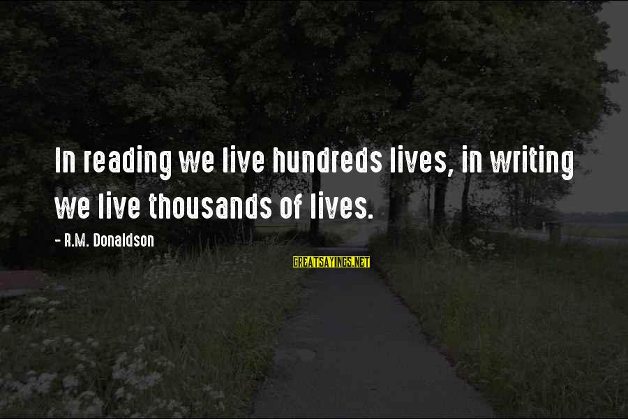 Writing Advice Sayings By R.M. Donaldson: In reading we live hundreds lives, in writing we live thousands of lives.