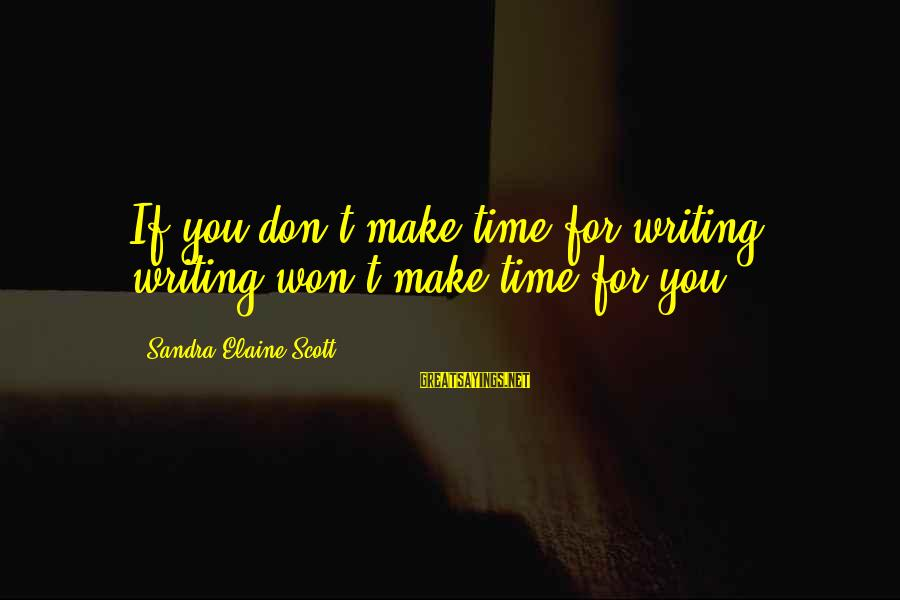 Writing Advice Sayings By Sandra Elaine Scott: If you don't make time for writing, writing won't make time for you.
