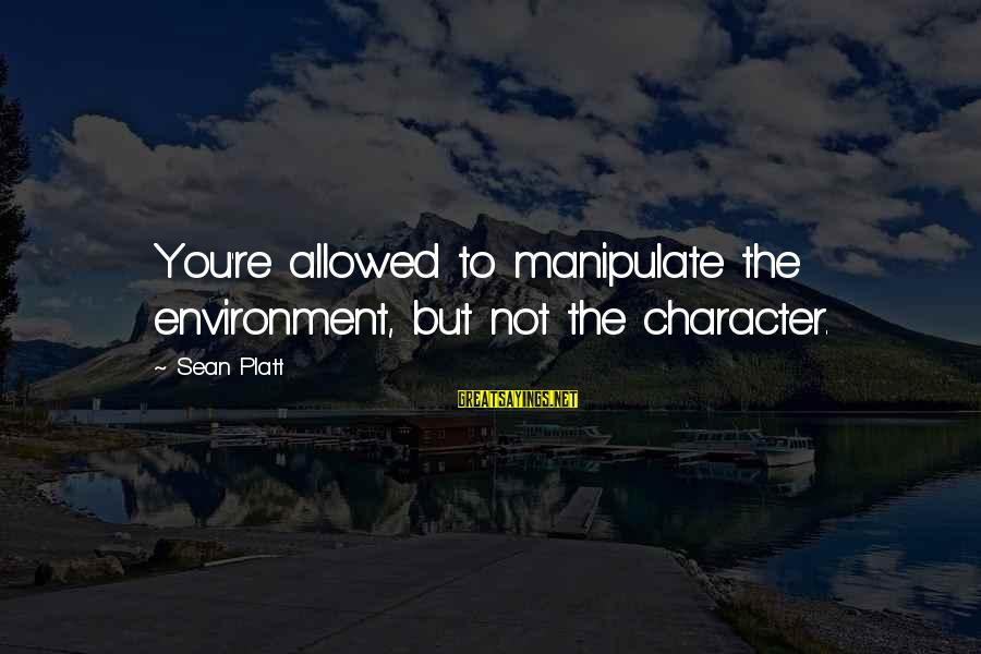Writing Advice Sayings By Sean Platt: You're allowed to manipulate the environment, but not the character.