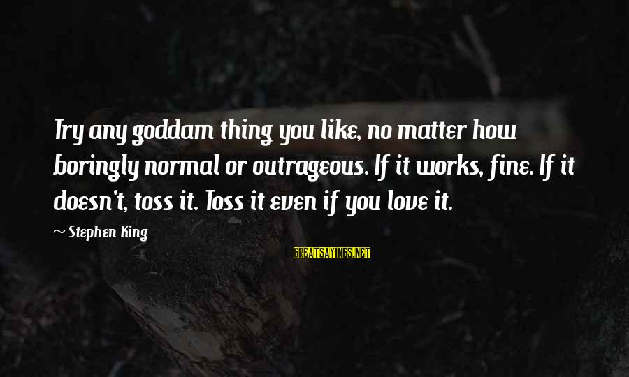 Writing Advice Sayings By Stephen King: Try any goddam thing you like, no matter how boringly normal or outrageous. If it