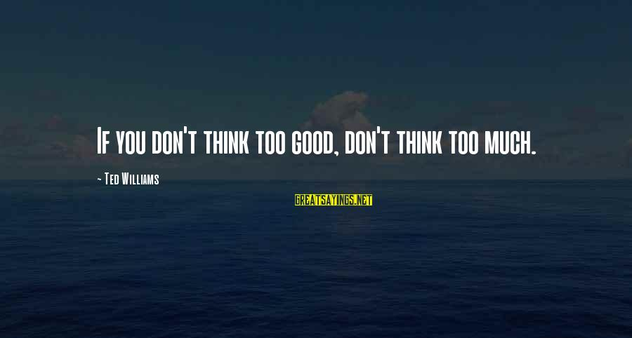 Writing Advice Sayings By Ted Williams: If you don't think too good, don't think too much.