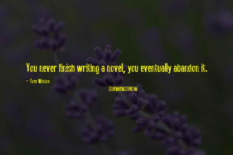 Writing Advice Sayings By Tom Winton: You never finish writing a novel, you eventually abandon it.