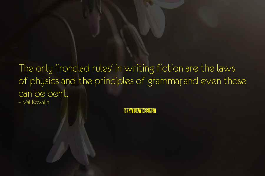 Writing Advice Sayings By Val Kovalin: The only 'ironclad rules' in writing fiction are the laws of physics and the principles