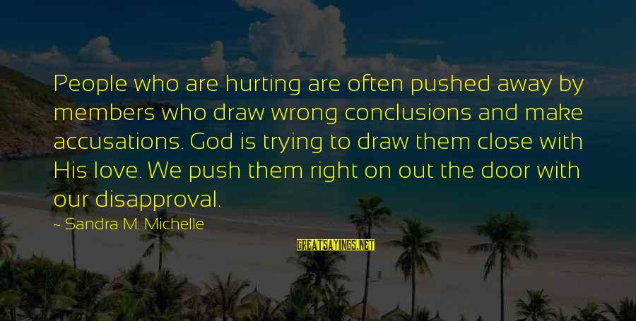 Wrong Accusations Sayings By Sandra M. Michelle: People who are hurting are often pushed away by members who draw wrong conclusions and