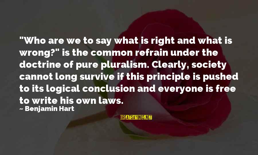 """Wrong Conclusion Sayings By Benjamin Hart: """"Who are we to say what is right and what is wrong?"""" is the common"""