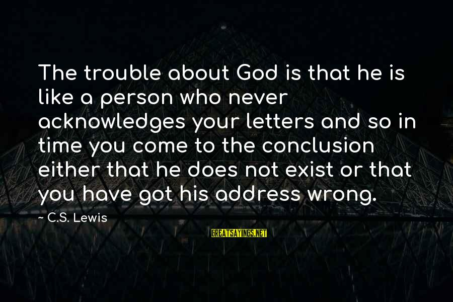 Wrong Conclusion Sayings By C.S. Lewis: The trouble about God is that he is like a person who never acknowledges your