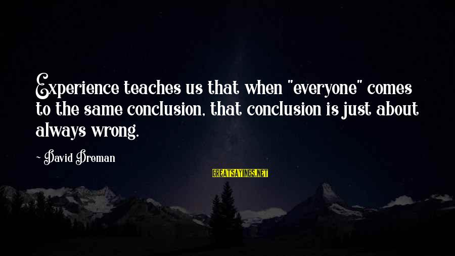 """Wrong Conclusion Sayings By David Dreman: Experience teaches us that when """"everyone"""" comes to the same conclusion, that conclusion is just"""