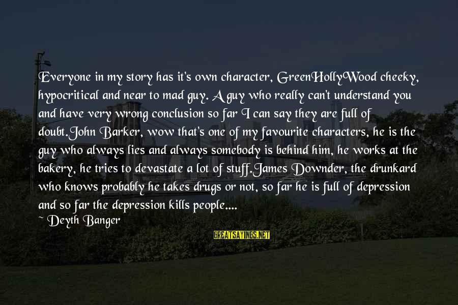 Wrong Conclusion Sayings By Deyth Banger: Everyone in my story has it's own character, GreenHollyWood cheeky, hypocritical and near to mad